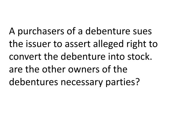 A purchasers of a debenture sues the issuer to assert alleged right to convert the debenture into stock.
