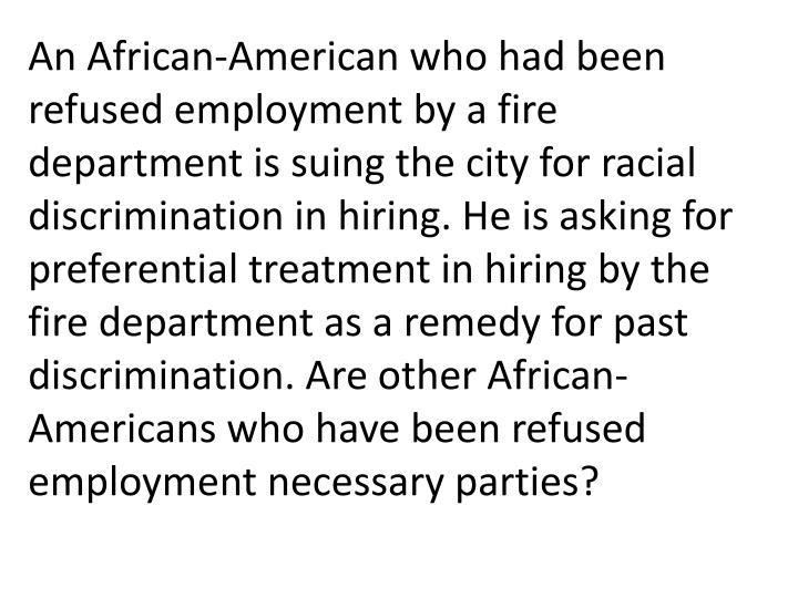 An African-American who had been refused employment by a fire department is suing the city for racial discrimination in hiring. He is asking for preferential treatment in hiring by the fire department as a remedy for past discrimination. Are other African-Americans who have been refused employment necessary parties?