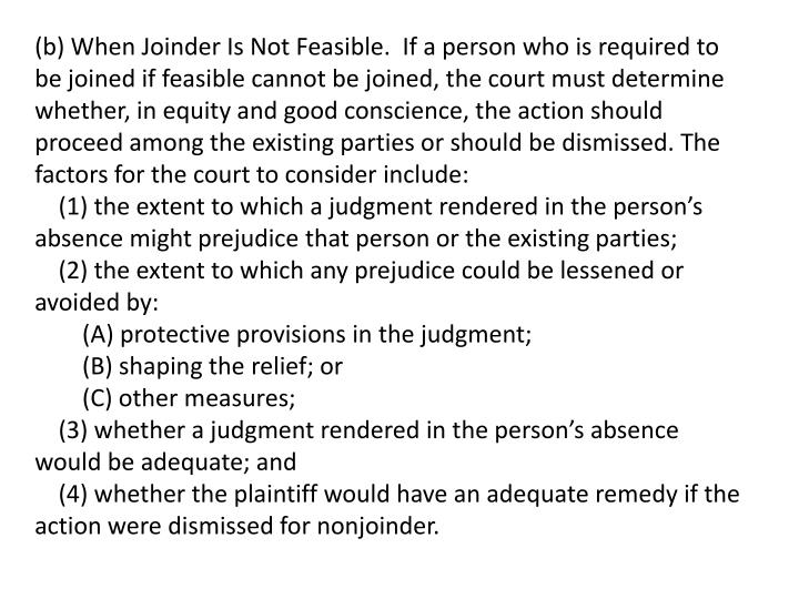 (b) When Joinder Is Not Feasible.  If a person who is required to be joined if feasible cannot be joined, the court must determine whether, in equity and good conscience, the action should proceed among the existing parties or should be dismissed. The factors for the court to consider include: