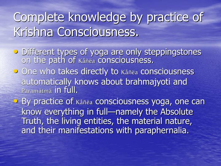 Complete knowledge by practice of Krishna Consciousness.