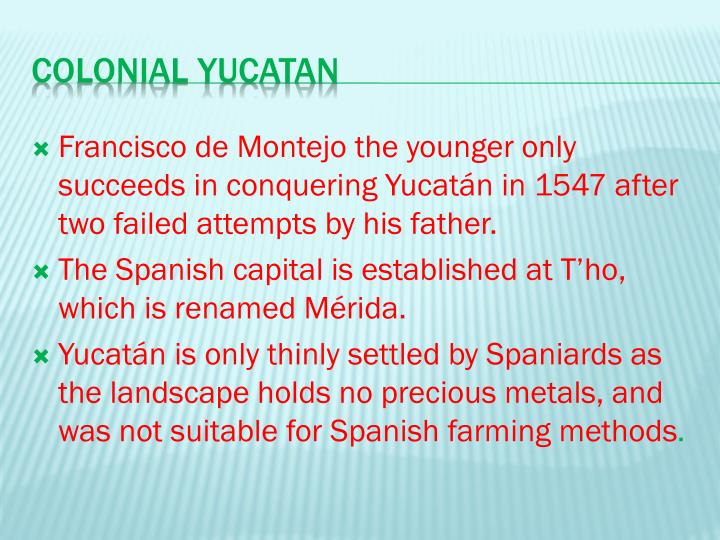 Francisco de Montejo the younger only succeeds in conquering Yucatán in 1547 after two failed attempts by his father.