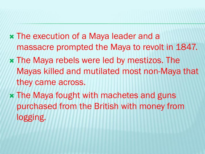 The execution of a Maya leader and a massacre prompted the Maya to revolt in 1847.