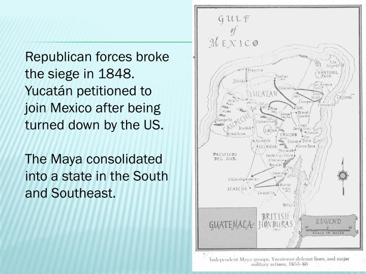 Republican forces broke the siege in 1848. Yucatán petitioned to join Mexico after being turned down by the US.