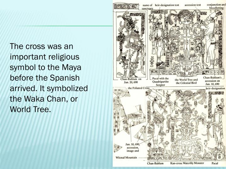 The cross was an important religious symbol to the Maya before the Spanish arrived. It symbolized the Waka Chan, or World Tree.