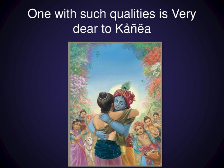 One with such qualities is Very dear to