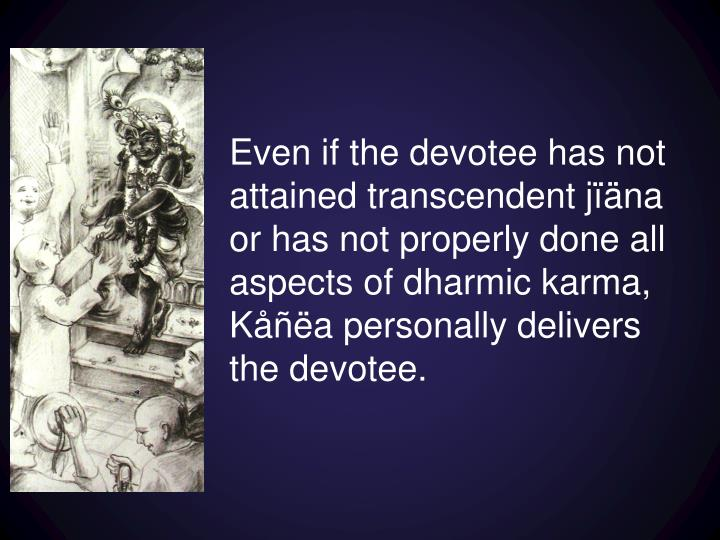 Even if the devotee has not attained transcendent
