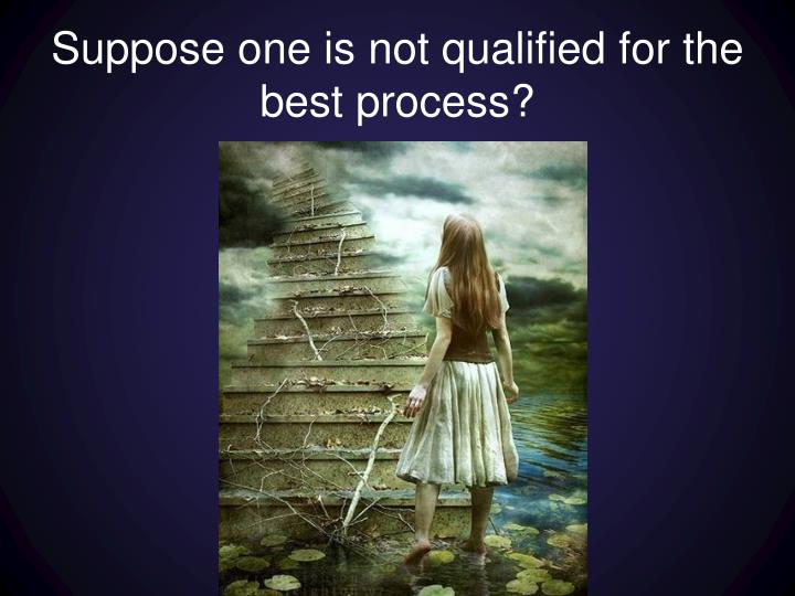 Suppose one is not qualified for the best process?