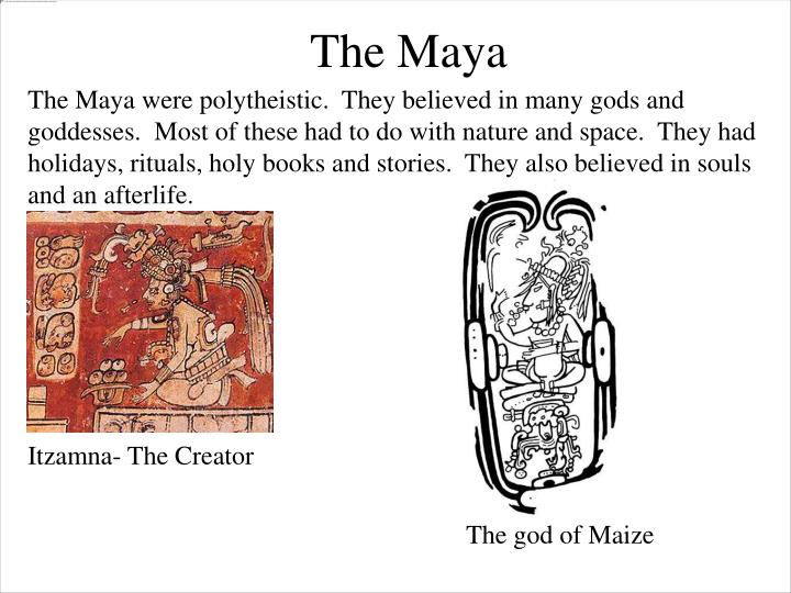 The Maya were polytheistic.  They believed in many gods and goddesses.  Most of these had to do with nature and space.  They had holidays, rituals, holy books and stories.  They also believed in souls and an afterlife.