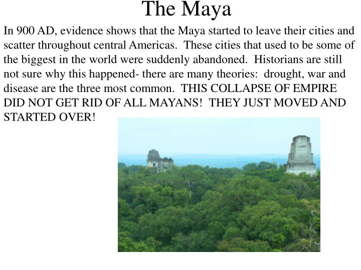 In 900 AD, evidence shows that the Maya started to leave their cities and scatter throughout central Americas.  These cities that used to be some of the biggest in the world were suddenly abandoned.  Historians are still not sure why this happened- there are many theories:  drought, war and disease are the three most common.  THIS COLLAPSE OF EMPIRE DID NOT GET RID OF ALL MAYANS!  THEY JUST MOVED AND STARTED OVER!