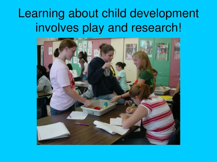 Learning about child development involves play and research!