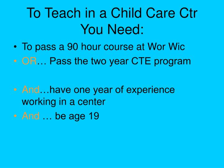 To Teach in a Child Care Ctr You Need: