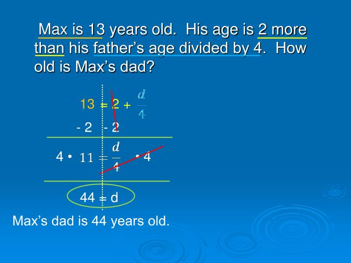 Max is 13 years old.  His age is 2 more than his father's age divided by 4.  How old is Max's dad?