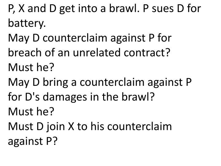 P, X and D get into a brawl. P sues D for battery.