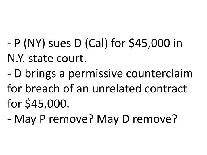 - P (NY) sues D (Cal) for $45,000 in N.Y. state court.