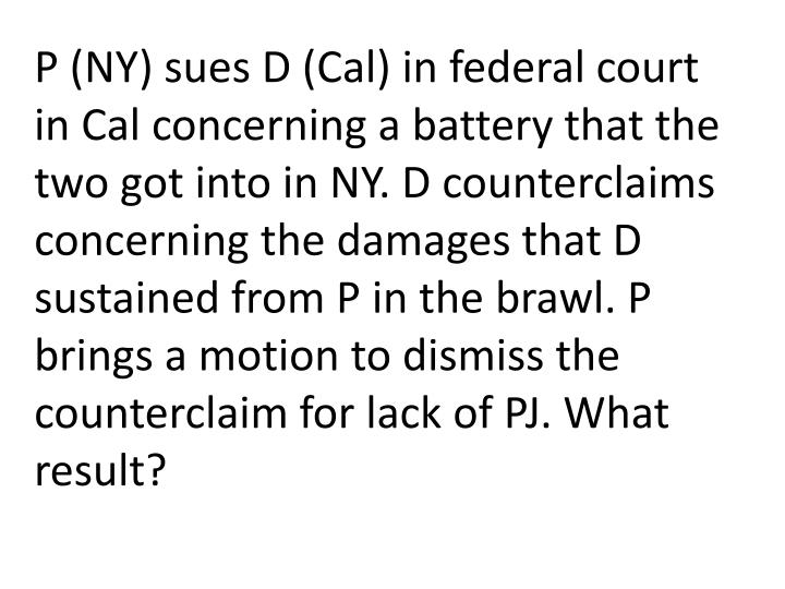P (NY) sues D (Cal) in federal court in Cal concerning a battery that the two got into in NY. D counterclaims concerning the damages that D sustained from P in the brawl. P brings a motion to dismiss the counterclaim for lack of PJ. What result?