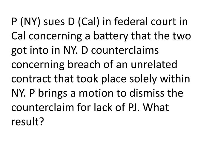 P (NY) sues D (Cal) in federal court in Cal concerning a battery that the two got into in NY. D counterclaims concerning breach of an unrelated contract that took place solely within NY. P brings a motion to dismiss the counterclaim for lack of PJ. What result?
