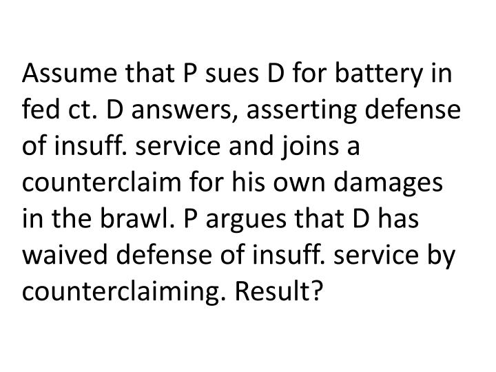 Assume that P sues D for battery in fed ct. D answers, asserting defense of insuff. service and joins a counterclaim for his own damages in the brawl. P argues that D has waived defense of insuff. service by counterclaiming. Result?