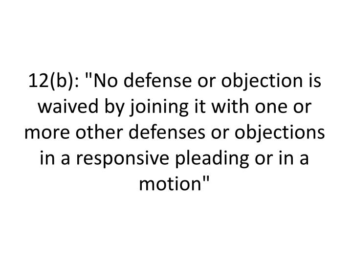 """12(b): """"No defense or objection is waived by joining it with one or more other defenses or objections in a responsive pleading or in a motion"""""""