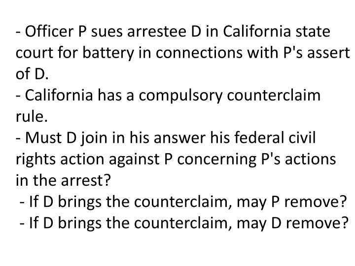 - Officer P sues arrestee D in California state court for battery in connections with P's assert of D.