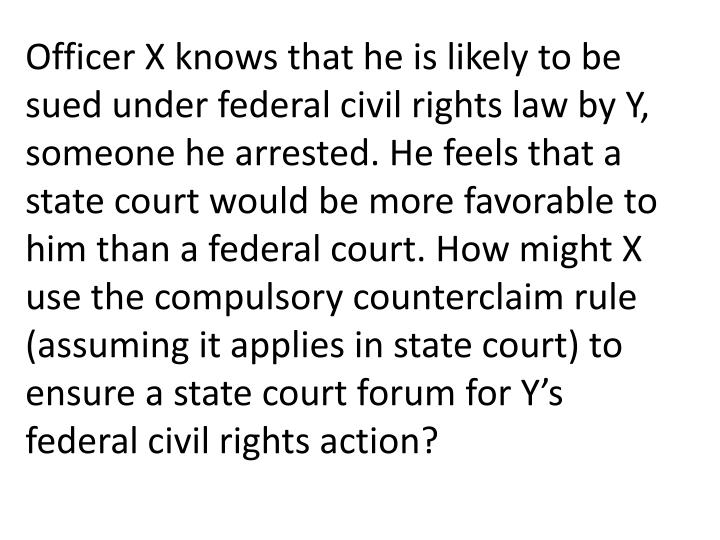 Officer X knows that he is likely to be sued under federal civil rights law by Y, someone he arrested. He feels that a state court would be more favorable to him than a federal court. How might X use the compulsory counterclaim rule (assuming it applies in state court) to ensure a state court forum for Y's federal civil rights action?
