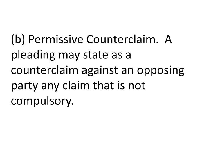 (b) Permissive Counterclaim. A pleading may state as a counterclaim against an opposing party any claim that is not compulsory.