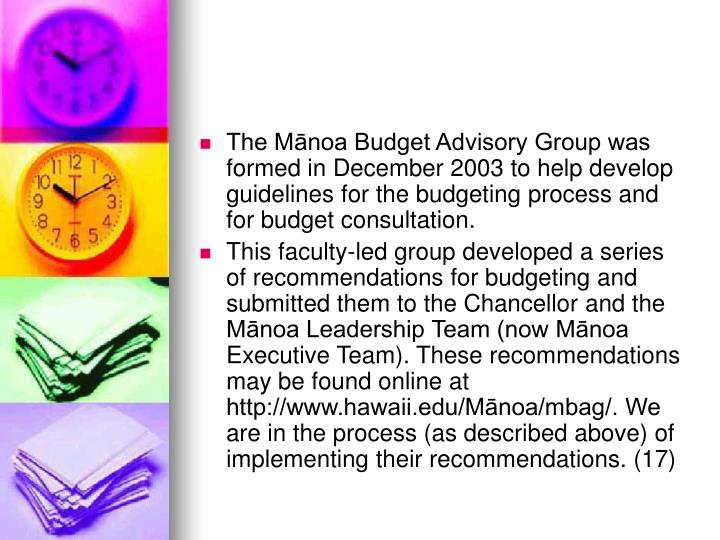 The Mānoa Budget Advisory Group was formed in December 2003 to help develop guidelines for the budgeting process and for budget consultation.