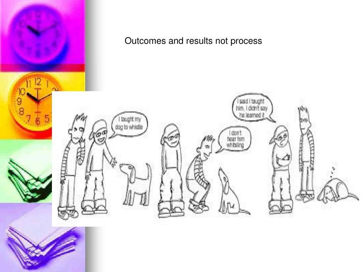 Outcomes and results not process