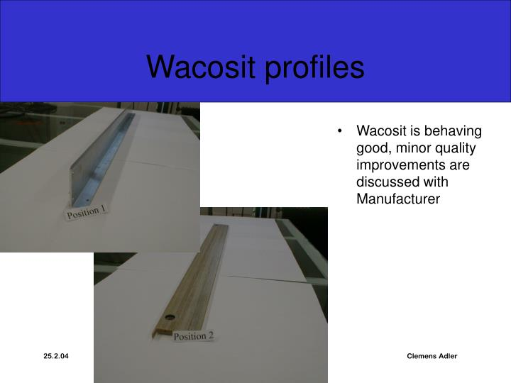 Wacosit is behaving good, minor quality improvements are discussed with Manufacturer
