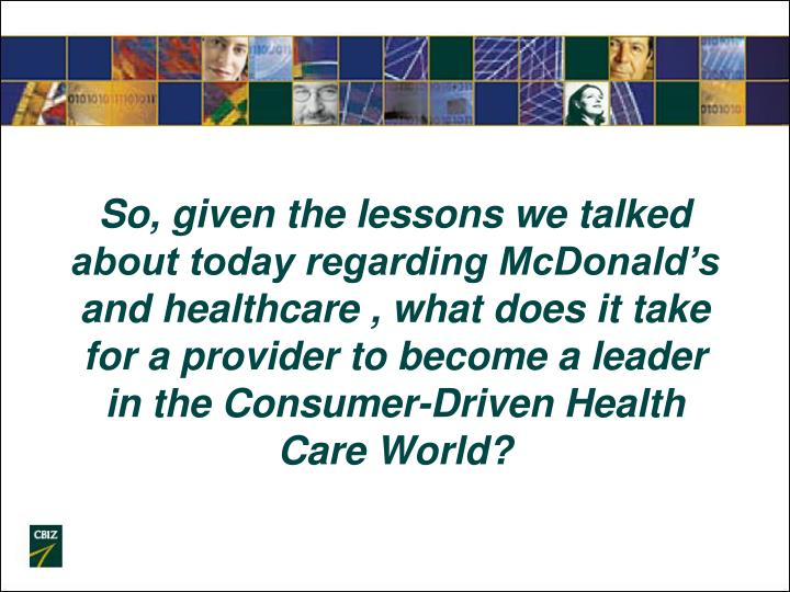 So, given the lessons we talked about today regarding McDonald's and healthcare , what does it take for a provider to become a leader in the Consumer-Driven Health Care World?