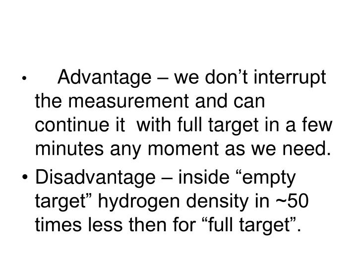 Advantage – we don't interrupt the measurement and can continue it  with full target in a few minutes any moment as we need.
