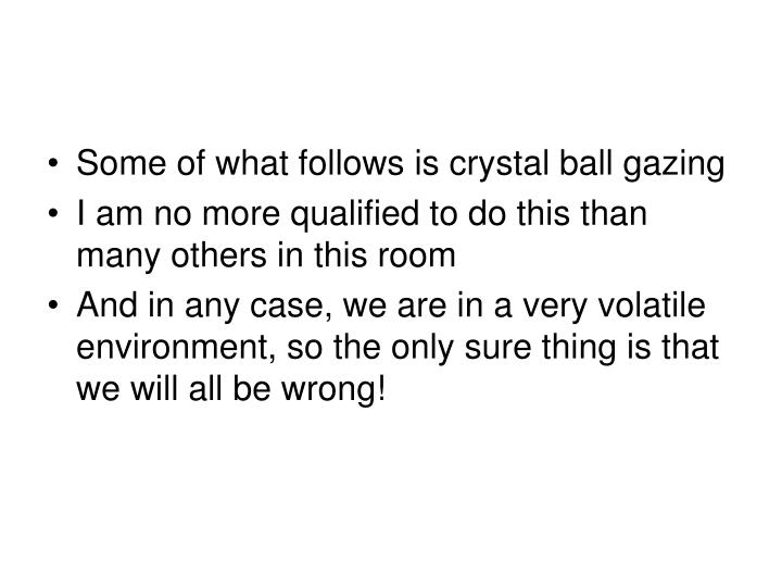Some of what follows is crystal ball gazing