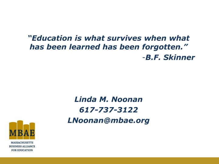 """Education is what survives when what has been learned has been forgotten."""