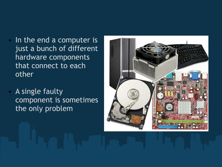 In the end a computer is just a bunch of different hardware components that connect to each other