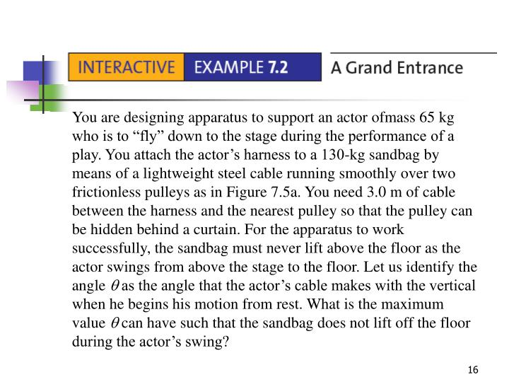 """You are designing apparatus to support an actor ofmass 65 kg who is to """"fly"""" down to the stage during the performance of a play. You attach the actor's harness to a 130-kg sandbag by means of a lightweight steel cable running smoothly over two frictionless pulleys as in Figure 7.5a. You need 3.0 m of cable between the harness and the nearest pulley so that the pulley can be hidden behind a curtain. For the apparatus to work successfully, the sandbag must never lift above the floor as the actor swings from above the stage to the floor. Let us identify the angle"""