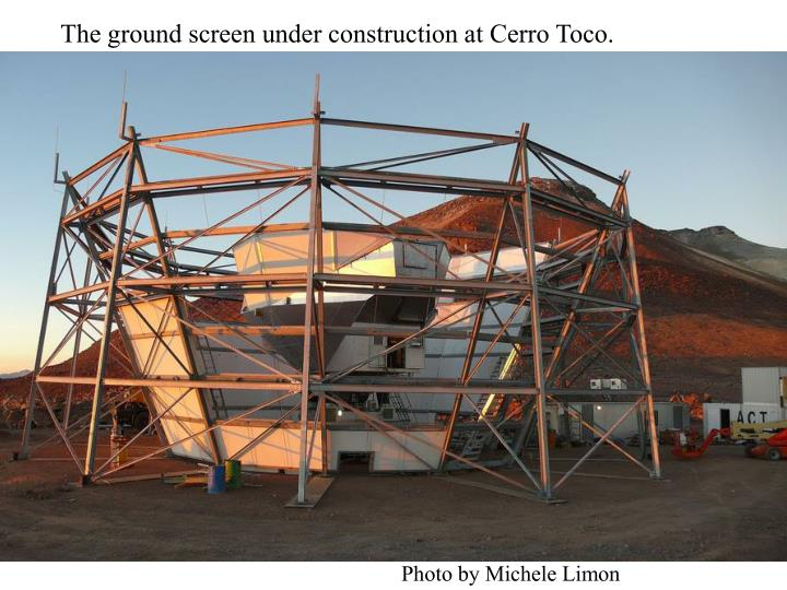 The ground screen under construction at Cerro Toco.