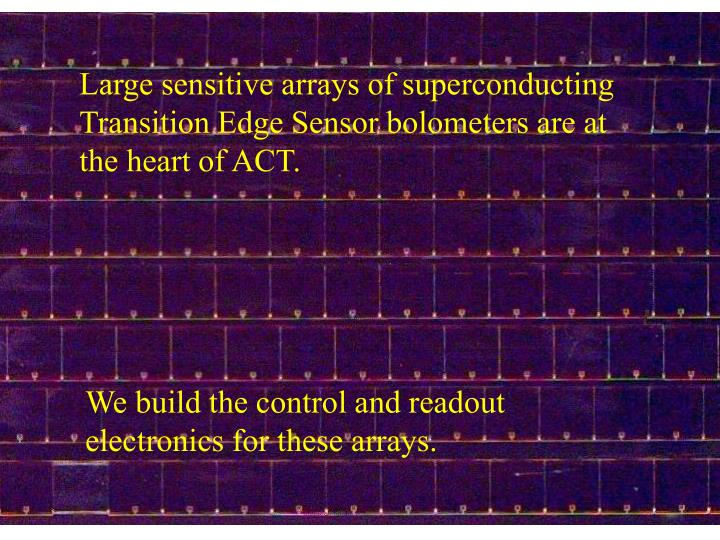 Large sensitive arrays of superconducting Transition Edge Sensor bolometers are at the heart of ACT.
