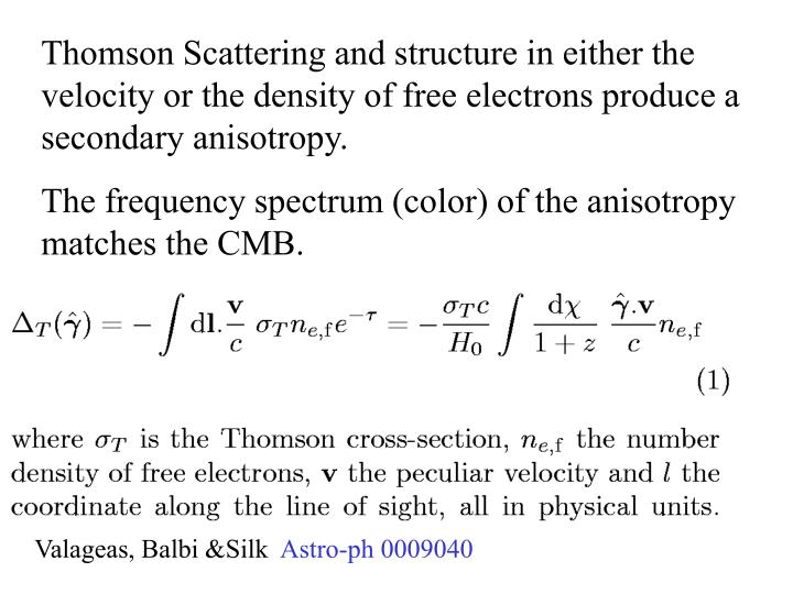 Thomson Scattering and structure in either the velocity or the density of free electrons produce a secondary anisotropy.
