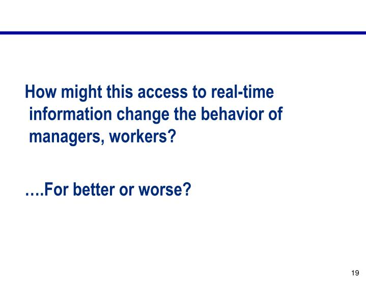 How might this access to real-time information change the behavior of managers, workers?