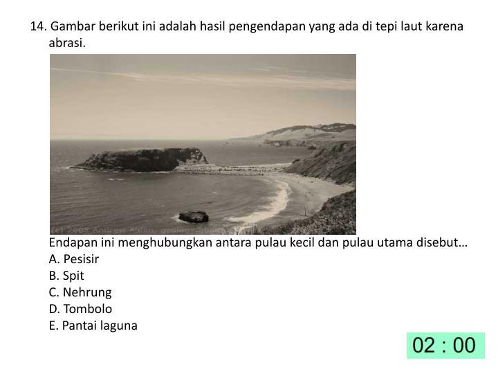 14. Gambar berikut ini adalah hasil pengendapan yang ada di tepi laut karena abrasi.