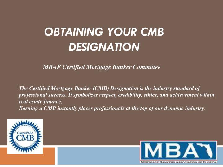 The Certified Mortgage Banker (CMB) Designation is the industry standard of professional success. It symbolizes respect, credibility, ethics, and achievement within real estate finance.