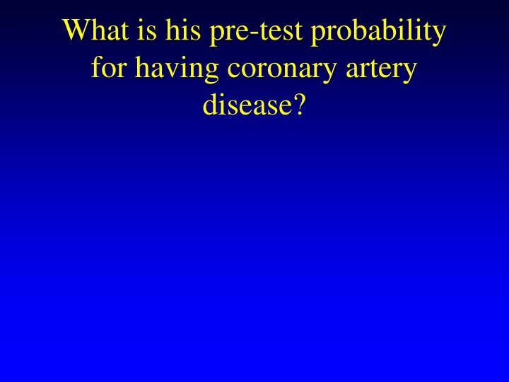What is his pre-test probability for having coronary artery disease?