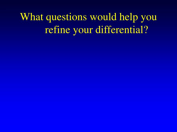 What questions would help you refine your differential?