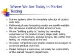 where we are today in market testing