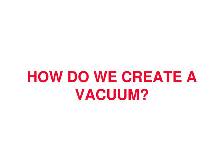 HOW DO WE CREATE A VACUUM?