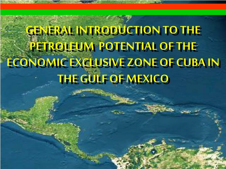 GENERAL INTRODUCTION TO THE PETROLEUM  POTENTIAL OF THE ECONOMIC EXCLUSIVE ZONE OF CUBA IN THE GULF ...