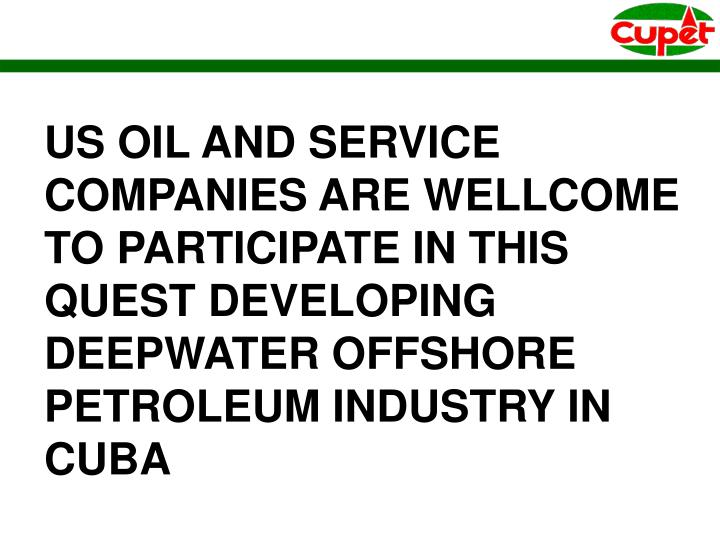 US OIL AND SERVICE COMPANIES ARE WELLCOME TO PARTICIPATE IN THIS QUEST DEVELOPING DEEPWATER OFFSHORE PETROLEUM INDUSTRY IN CUBA