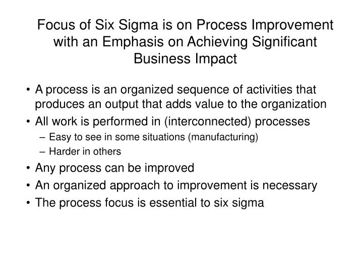 Focus of Six Sigma is on Process Improvement with an Emphasis on Achieving Significant Business Impa...