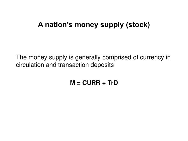 A nation's money supply (stock)