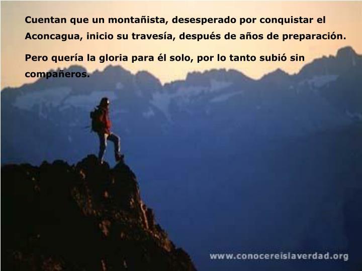 Cuentan que un montañista, desesperado por conquistar el Aconcagua, inicio su travesía, después de años de preparación