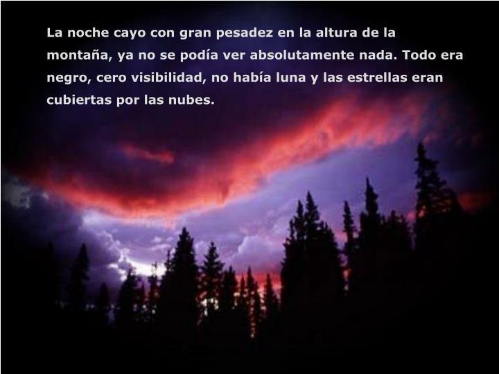 La noche cayo con gran pesadez en la altura de la montaña, ya no se podía ver absolutamente nada. Todo era negro, cero visibilidad, no había luna y las estrellas eran cubiertas por las nubes.